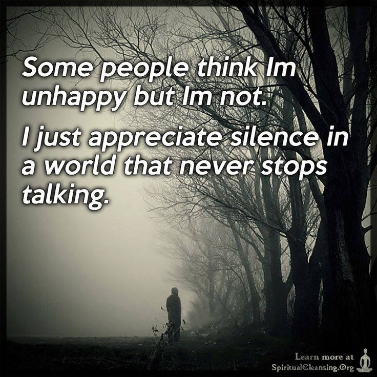 Some people think Im unhappy but Im not. I just appreciate silence in a world