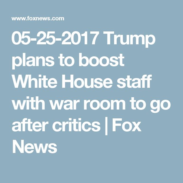 05-25-2017  Trump plans to boost White House staff with war room to go after critics | Fox News