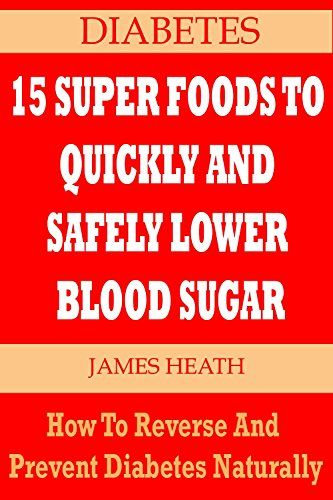 DIABETES: 15 SUPER FOODS TO QUICKLY AND SAFELY LOWER BLOOD SUGAR: How To Reverse and Prevent Diabetes Naturally (Natural Diabetes Cure - Diabetes Natural ... - Natural Diabetes Cure - Diabetes Foods) - Kindle edition