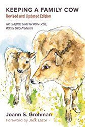 Keeping a Family Cow: The Complete Guide for Home-Scale, Holistic Dairy Producers by Joann S. Grohman. Pasteurized, homogenized, natural milk, BGH, Bovine growth hormone, milking your cow,