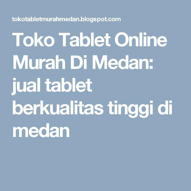 Toko Tablet Online Murah Di Medan: jual tablet berkualitas tinggi di medan