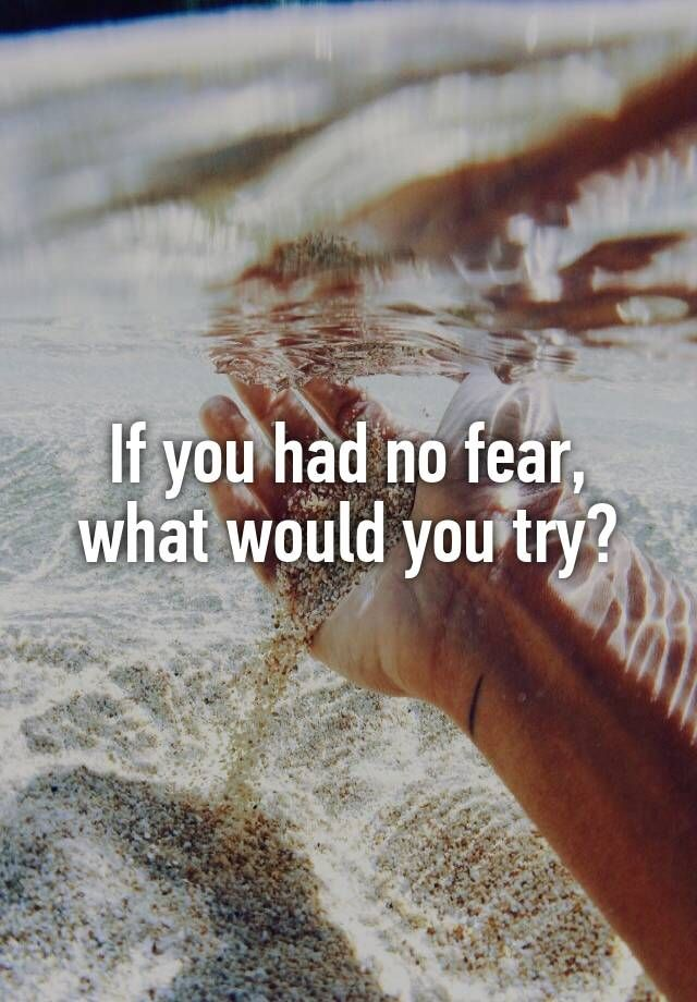 """If you had no fear, what would you try?"""