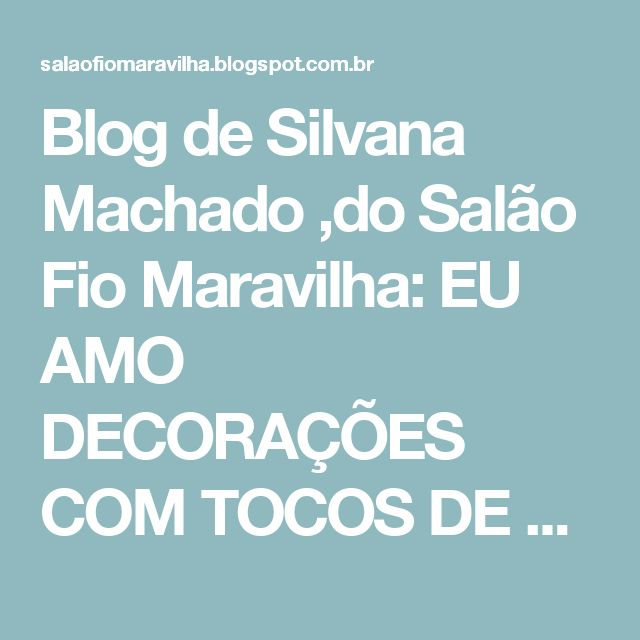 Blog  de Silvana Machado ,do Salão Fio Maravilha: EU AMO DECORAÇÕES COM TOCOS DE ÁRVORES E VOCES GOSTAM ?