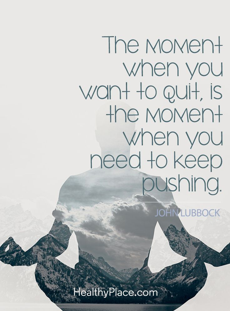 Positive Quote: The moment when you want to quit, is the moment when you need to keep pushing - John Lubbock. www.HealthyPlace.com