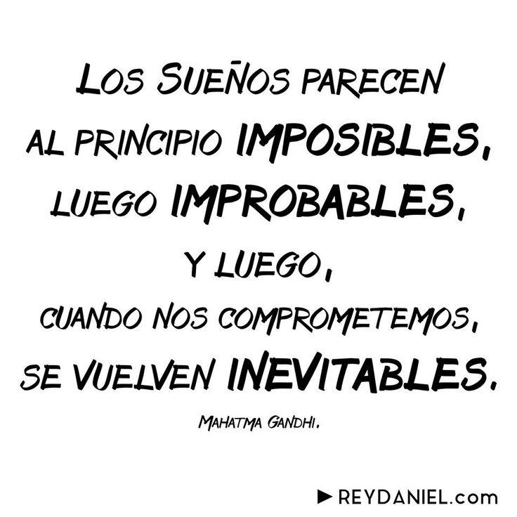 Los Sueños parecen al principio imposibles, luego improbables, y luego cuando nos comprometemos, se vuelven inevitables, Mahatma Gandhi ReyDaniel.com