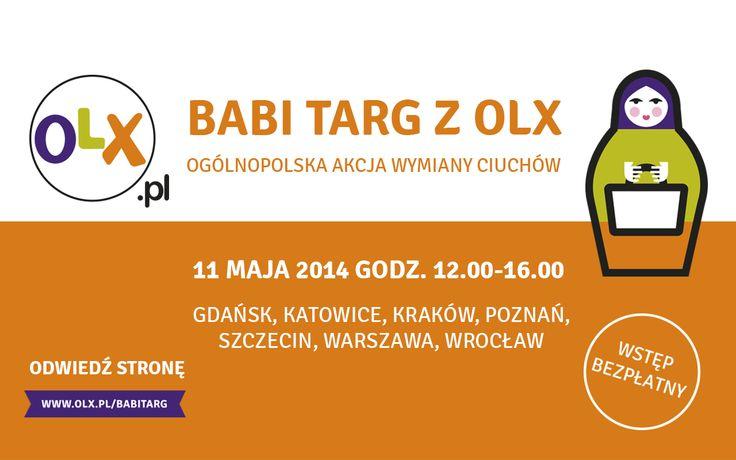 BABI TARG Z OLX! 11.maja 2014, g.12.00-16.00 Warszawa, Poznań, Kraków, Katowice, Wrocław, Szczecin i Gdańsk Szczegóły: www.olx.pl/babitarg