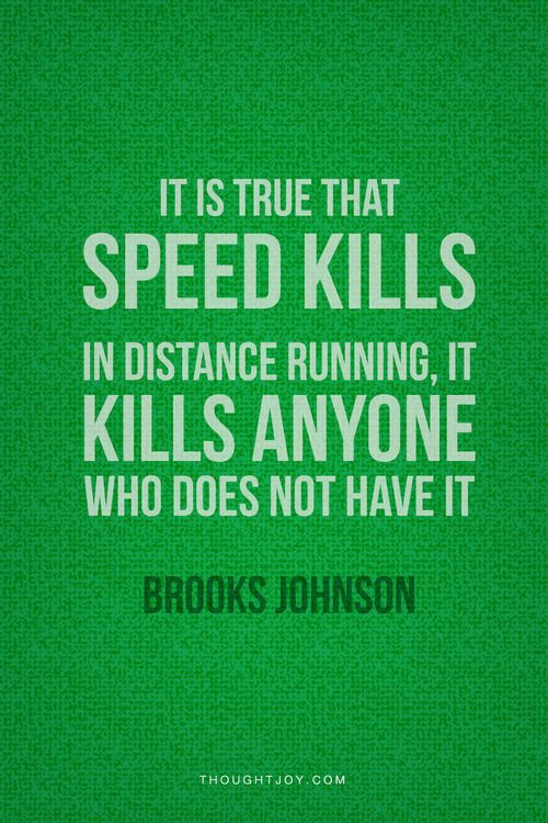 """""""It's true that speed kills. In distance running, it kills anyone who does not have it.""""  — Brooks Johnson    #running #distance #triathlete #fitness #training #workout #quotes"""