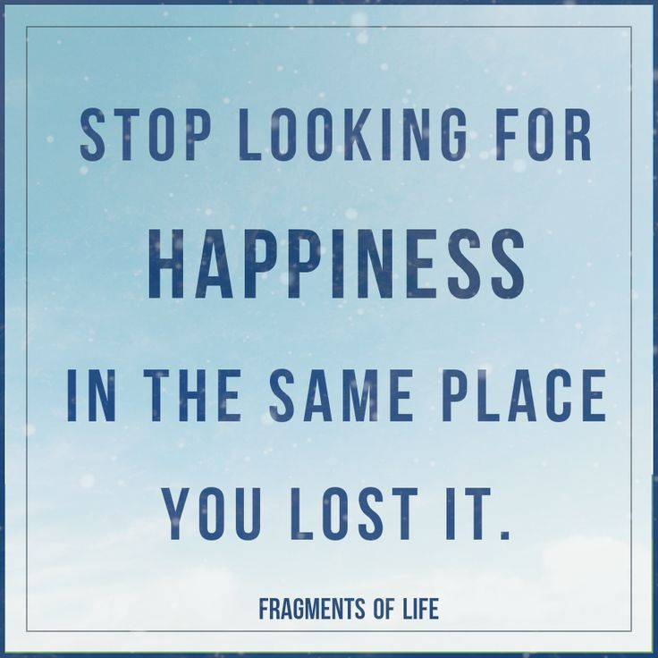 Stop looking for HAPPINES in the same place you Lost it