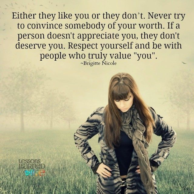 """Either they like you or they don't. Never try to convince somebody of your worth. If a person doesn't appreciate you, they don't deserve you. Respect yourself and be with people who truly value """"you. ~Brigitte Nicole"""