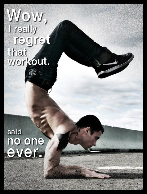 """""""Wow, I really regret that workout."""" – No one ever."""