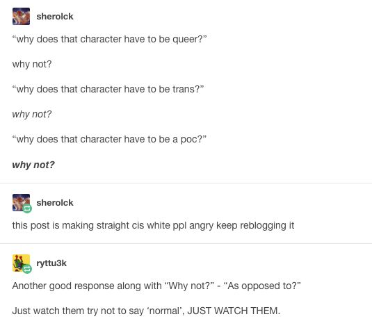 "Another way to respond would be ""Because they are."" Because a lot of times characters will just create themselves and things like their race, sexuality, and gender just come naturally when writing them rather than being conscious decisions."