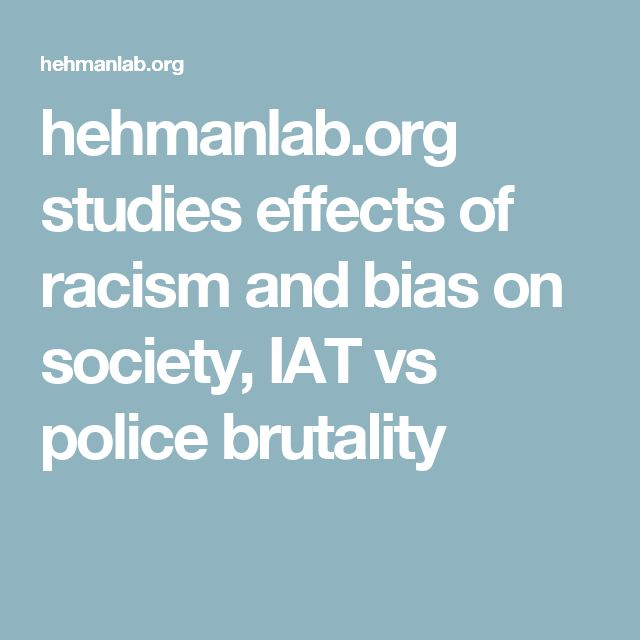 hehmanlab.org studies  effects of racism and bias on society,  IAT vs police brutality