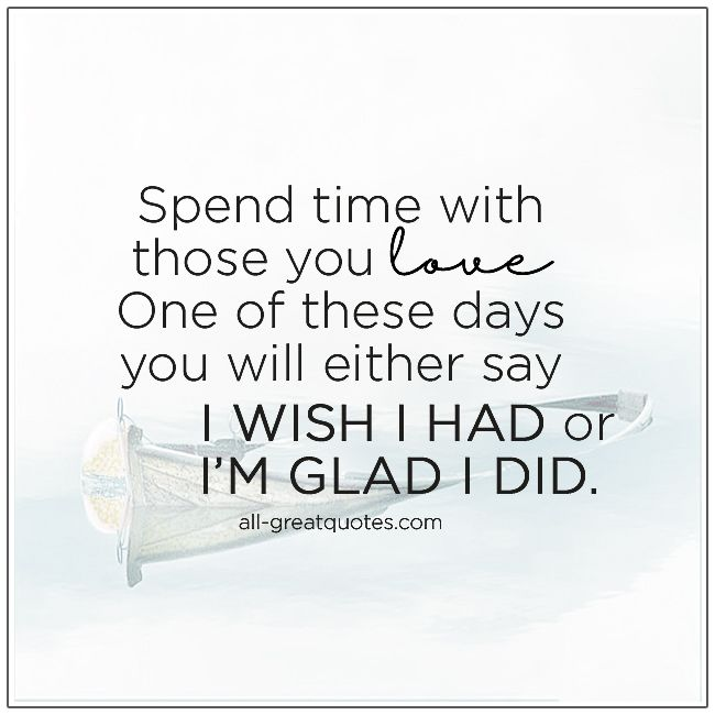 Spend Time With Those You Love Family Time Quotes Me Time Quotes Time Quotes