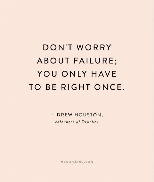 """Don't worry about failure; you only have to be right once."" - Drew Houston, cofounder of DropBox"