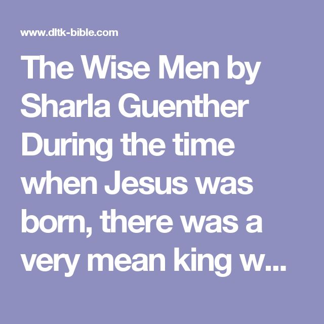 The Wise Men  by Sharla Guenther  During the time when Jesus was born, there was a very mean king who ruled the land. His name was King Herod.  Remember his name, because we will talk about him later.