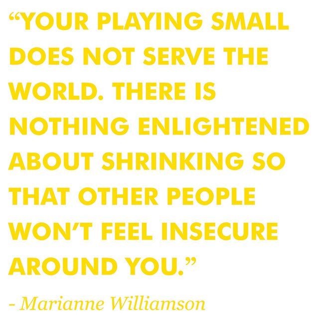 "(On not) Playing Small - ""Our deepest fear is not that we are inadequate. Our deepest fear is that we are powerful beyond measure. It is our light, not our darkness that most frightens us. We ask ourselves, Who am I to be brilliant, gorgeous, talented, fabulous? Actually, who are you not to be? ..."" – Marianne Williamson"