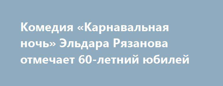 Комедия «Карнавальная ночь» Эльдара Рязанова отмечает 60-летний юбилей http://kleinburd.ru/news/komediya-karnavalnaya-noch-eldara-ryazanova-otmechaet-60-letnij-yubilej/  Новогодняя музыкальная кинокомедия «Карнавальная ночь» режиссера Эльдара Рязанова отмечает в четверг юбилей, премьера картины состоялась 29 декабря 1956 года, ровно 60 летназад. Она принесла Рязанову всесоюзную известность, а также открыла для советского зрителя талантливую актрису Людмилу Гурченко, исполнившую знаменитую…