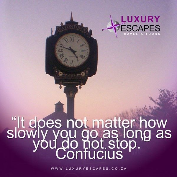 """It does not matter how slowly you go as long as you do not stop."" Confucius. ""When you travel go even slower"" www.luxuryescapes.co.za"