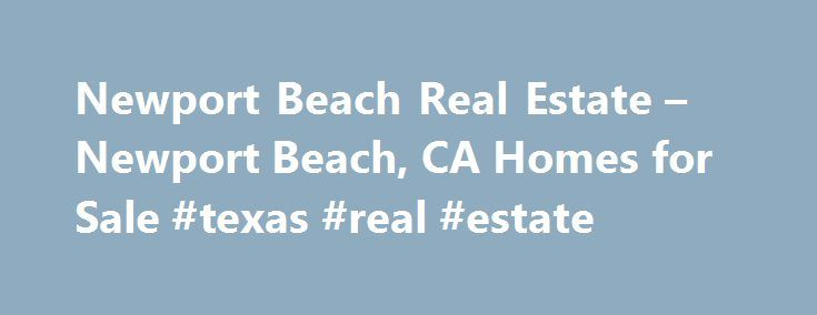 Newport Beach Real Estate – Newport Beach, CA Homes for Sale #texas #real #estate http://realestate.remmont.com/newport-beach-real-estate-newport-beach-ca-homes-for-sale-texas-real-estate/  #newport beach real estate # Homes for Sale Search Results – Sorted by New Listings Why are there multiple listings for a home? realtor.com displays home listings from more than...The post Newport Beach Real Estate – Newport Beach, CA Homes for Sale #texas #real #estate appeared first on Real Estate.