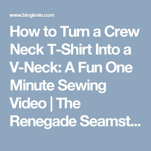 How to Turn a Crew Neck T-Shirt Into a V-Neck: A Fun One Minute Sewing Video | The Renegade Seamstress | Bloglovin'