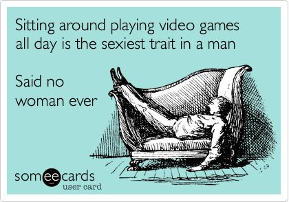 Sitting around playing video games all day is the sexiest trait in a man Said no woman ever.