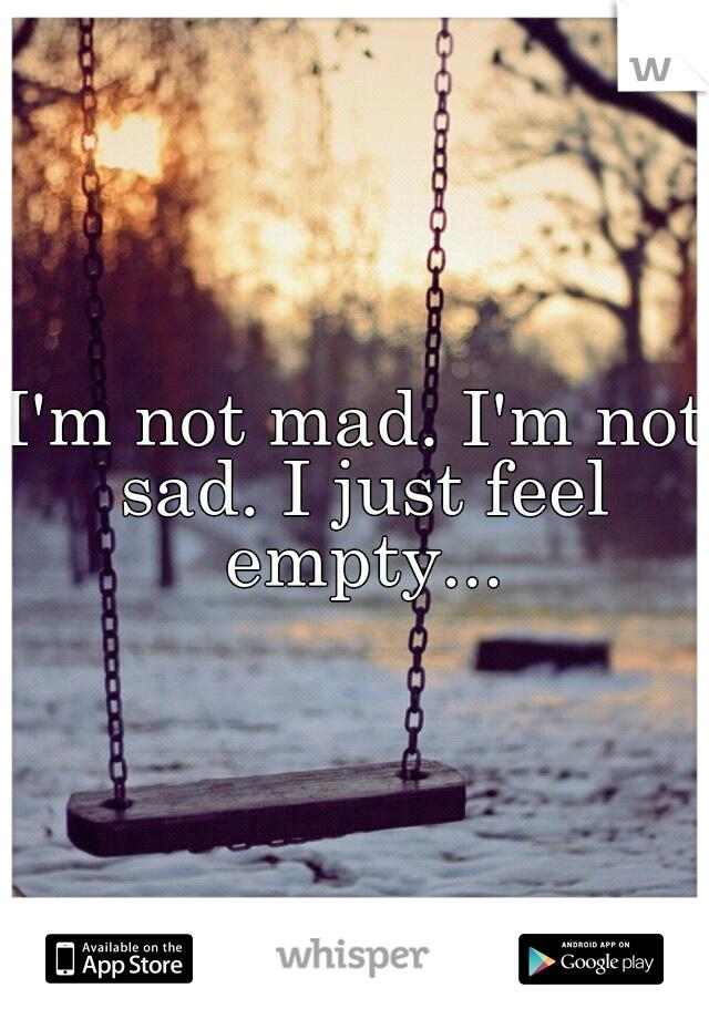 I'm not mad. I'm not sad. I just feel empty...