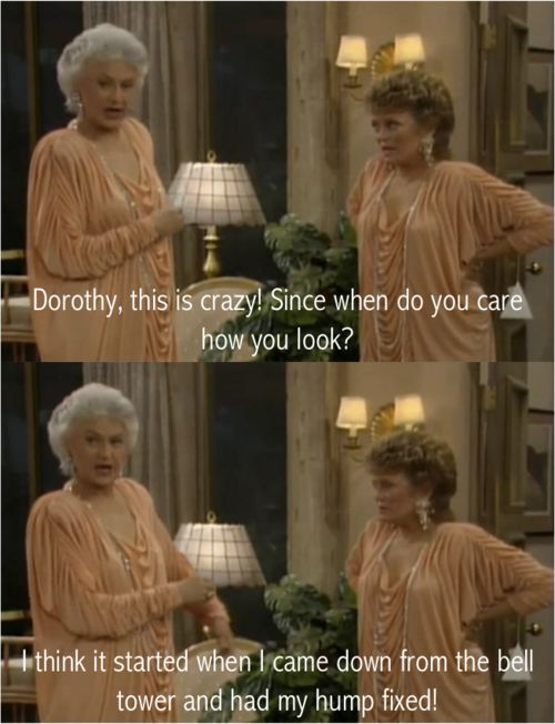 "{The Golden Girls} ~ Blanche - ""Dorothy, this is crazy!  Since when do you care how you look?"" ~ Dorothy - ""I think it started when I came down form the bell tower and had my hump fixed!"""