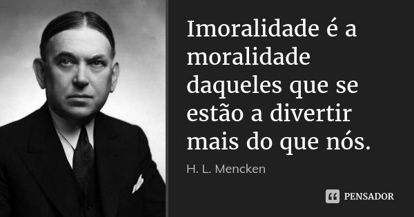 Imoralidade é a moralidade daqueles que se estão a divertir mais do que nós. — H. L. Mencken