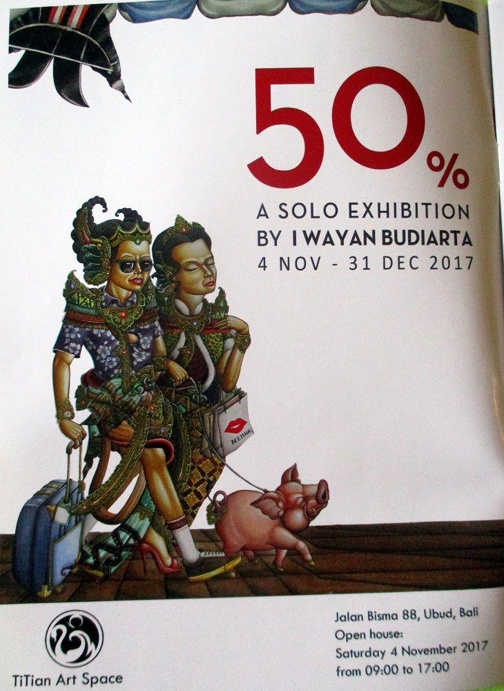 50% - a solo exhibition by Balinese artist I Wayan Budiarta 4 Nov - 31 Dec 2017, Titan Art Space Jl Bisma 88, Ubud, Bali