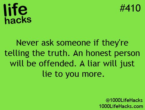 SO true..honest people always get offended when asked if they are telling the truth or not...