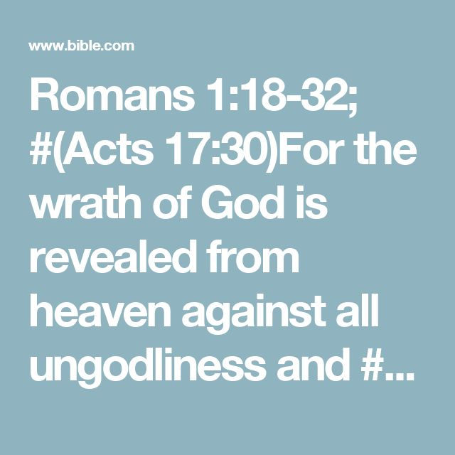Romans 1:18-32; #(Acts 17:30)For the wrath of God is revealed from heaven against all ungodliness and #Rom. 6:13; 2 Thess. 2:10; 2 Pet. 2:13; 1 John 5:17unrighteousness of men, who suppress the truth in unrighteousness, because #(Acts 14:17; 17:24)what may be known of God is manifest in them, for #(John 1:9)God has shown it to them. For since the creation of the world #Job 12:7–9; Ps. 19:1–6; Jer. 5:22His invisible attributes are clearly seen, being understood by the thing...