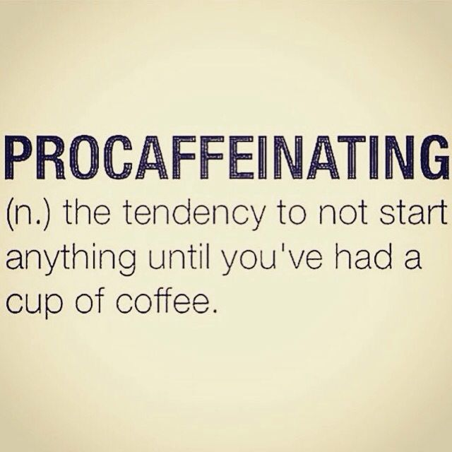 PROCAFFEINATING  the tendency to not start anything until you've had a cup of coffee.