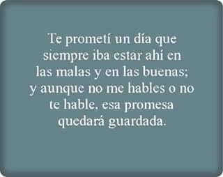Esa promesa Sigue en pie desde el día en que te lo dije y la sigo cumpliendo aún así cuando tu y yo no hablamos
