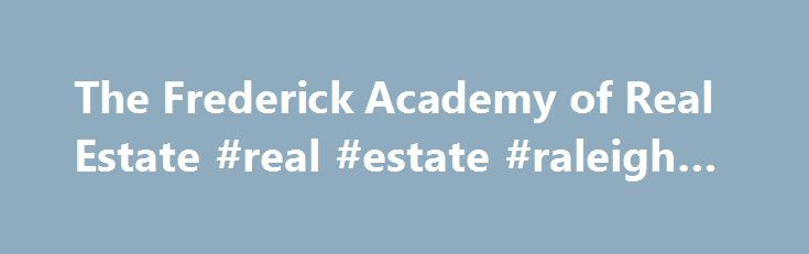 The Frederick Academy of Real Estate #real #estate #raleigh #nc http://real-estate.nef2.com/the-frederick-academy-of-real-estate-real-estate-raleigh-nc/  #real estate classes online # The Frederick Academy of Real Estate offers pre-licensing courses for real estate brokers and sales associates and continuing education courses for the professional real estate sales person and broker, as well as Sales Training Courses designed to Jumpstart your career path to success. Accredited in Maryland…