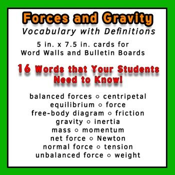 This is a set of 16 Force and Gravity words for Physics that can be used for a Word Wall or Bulletin Board.  Each word is brightly colored, approximately 5.25 x 7.5 inches in size, so they are highly visible and eye-catching to your students.   The following words are included: balanced forces, centripetal, equilibrium, force, free-body diagram, friction, gravity, inertia, mass, momentum, net force, Newton, normal force, tension, unbalanced force, weight.