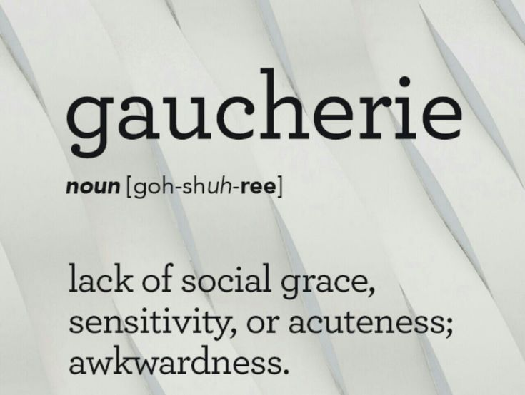 Gaucherie...uncouth!