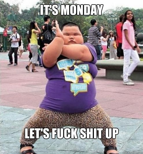 IT'S MONDAY LET'S FUCK SHIT UP - Fat chinese kid - quickmeme