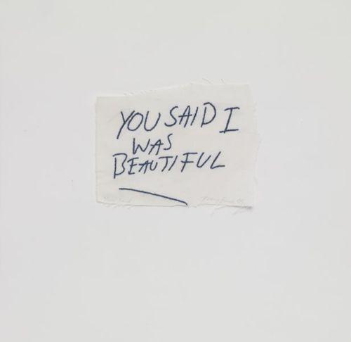 """You said I was beautiful."" - Tracy Emin."