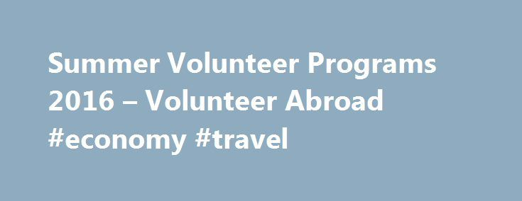 Summer Volunteer Programs 2016 – Volunteer Abroad #economy #travel http://travels.remmont.com/summer-volunteer-programs-2016-volunteer-abroad-economy-travel/  #volunteer travel # Summer Volunteer Travel Programs Abroad 2016 Take part in the exciting Summer Volunteer Abroad Programs 2016 with Volunteering Solutions. We offer a wide variety of specialized volunteer and travel programs during the Summers across different program locations.... Read moreThe post Summer Volunteer Programs 2016 –…