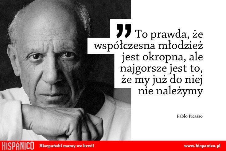 To prawda, że współczesna młodzież jest okropna, ale najgorsze jest to, że my już do niej nie należymy / Pablo Picasso