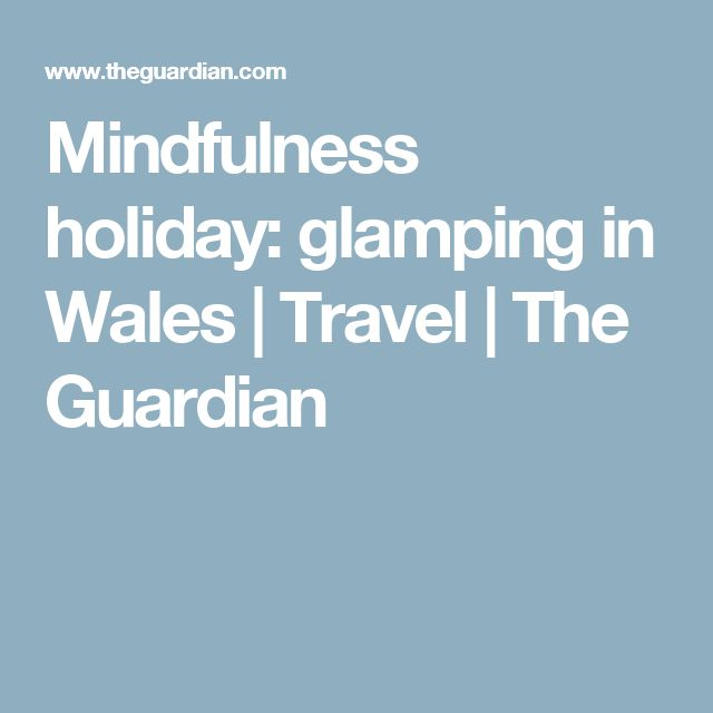 Mindfulness holiday: glamping in Wales | Travel | The Guardian