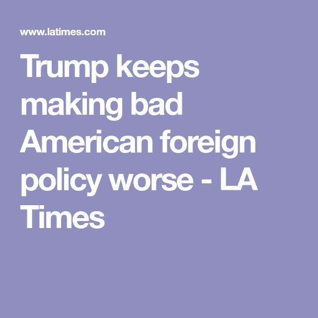 Trump keeps making bad American foreign policy worse - LA Times