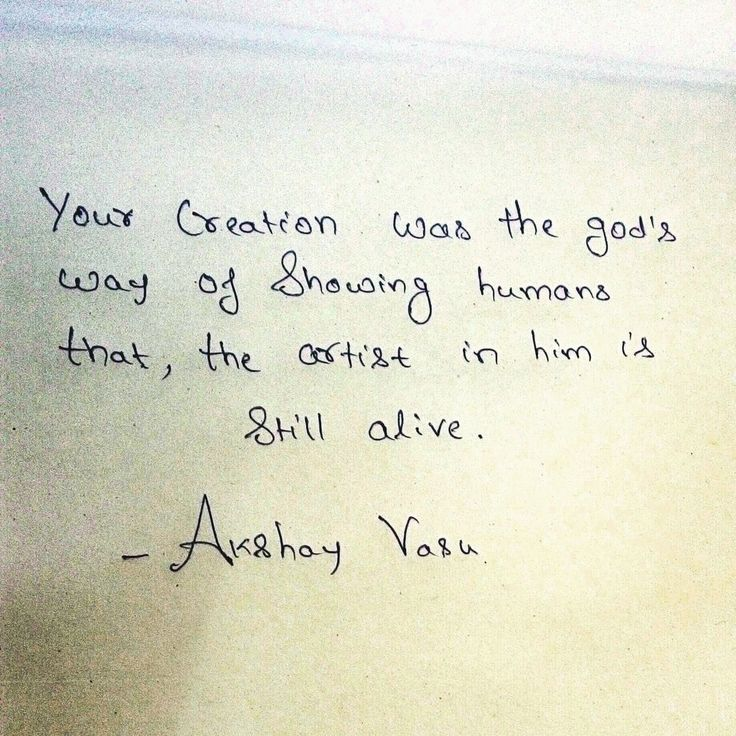 Your creation was the god's way of showing humans that, the artist in him is still alive.  - Akshay Vasu