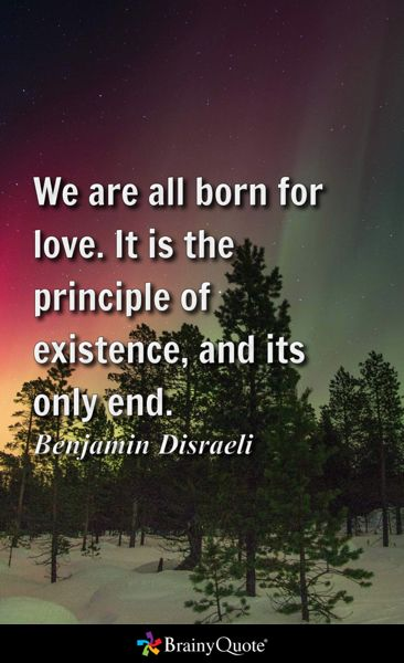 We are all born for love. It is the principle of existence, and its only end. - Benjamin Disraeli