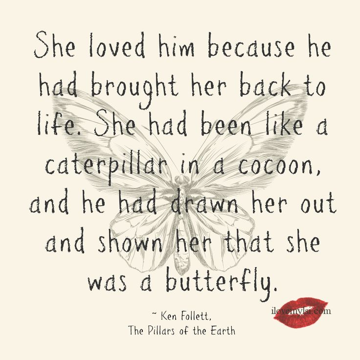 She loved him because he had brought her back to life... ~ Ken Follett, The Pillars of the Earth. Love quote, empowerment quote. Butterfly quote.