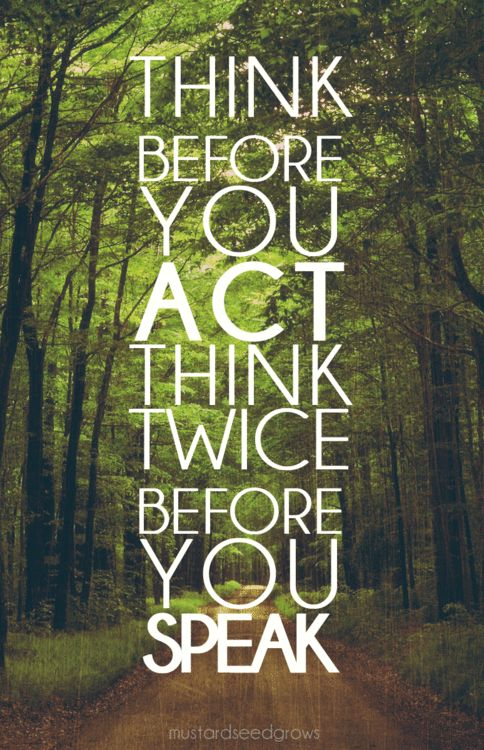 Think before you act, think twice before you speak!