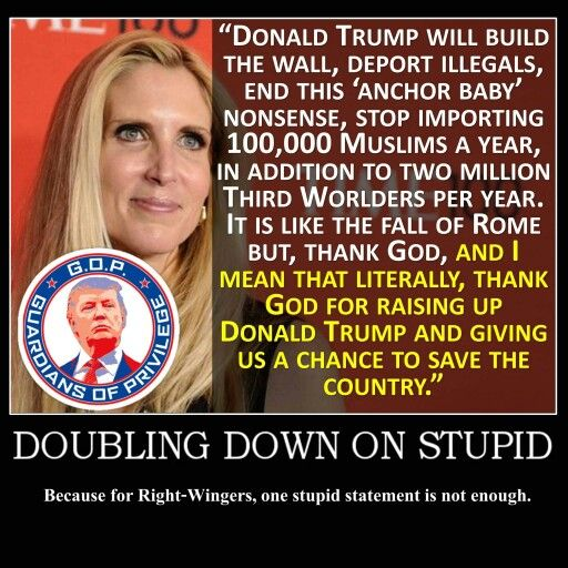 Ann Coulter. Doubling down on stupid! I recently read that if Trump doesn't win the election, she will get out of politics & write cookbooks instead. Just another reason to NOT vote for Trump in November!