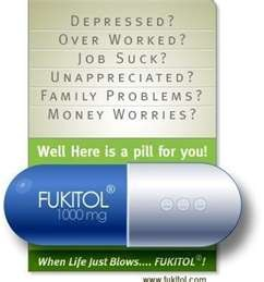 Depressed? Over worked? Job sucks? Unappreciated? Family problems? Money worries? Take Fukitol.