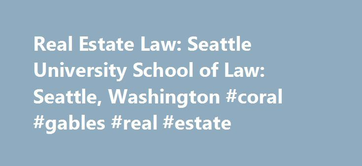 Real Estate Law: Seattle University School of Law: Seattle, Washington #coral #gables #real #estate http://real-estate.remmont.com/real-estate-law-seattle-university-school-of-law-seattle-washington-coral-gables-real-estate/  #real estate law # Real Estate Law Focus Area The Real Estate Law Focus Area provides a range of courses dealing with the purchase and sale of real property and its development for a variety of uses. The focus area builds from the first-year Property and Contracts…