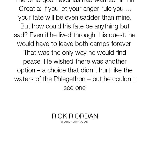 """Rick Riordan - """"The wind god Favonius had warned him in Croatia: If you let your anger rule you �..."""". life, fate, destiny, reflection, bitterness, nico-di-angelo"""
